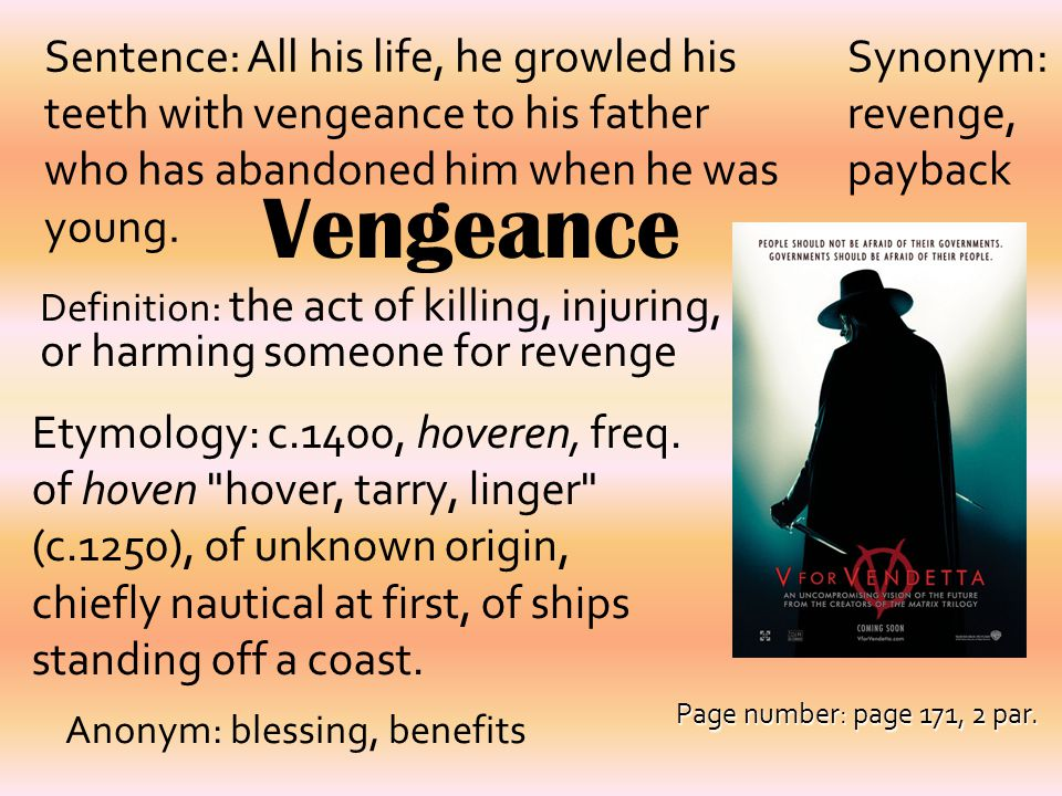Vengeance Definition: the act of killing, injuring, or harming someone for revenge Synonym: revenge, payback Sentence: All his life, he growled his te