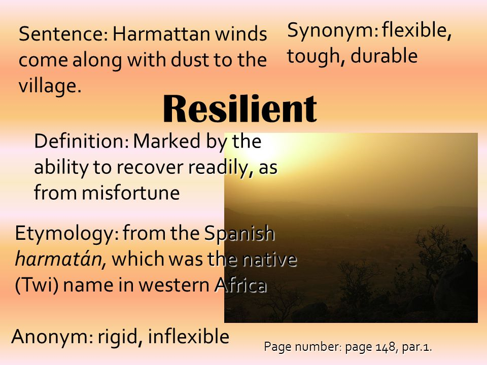 Resilient the readily, as Definition: Marked by the ability to recover readily, as from misfortune Synonym: flexible, tough, durable Sentence: Harmatt