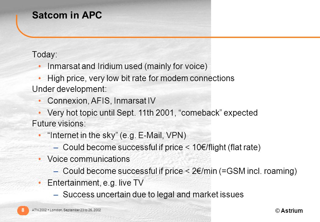 © Astrium ATN 2002 London, September 23 to 25, 2002 8 Satcom in APC Today: Inmarsat and Iridium used (mainly for voice) High price, very low bit rate for modem connections Under development: Connexion, AFIS, Inmarsat IV Very hot topic until Sept.