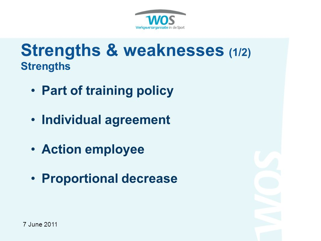 Strengths & weaknesses (1/2) Strengths Part of training policy Individual agreement Action employee Proportional decrease 7 June 2011