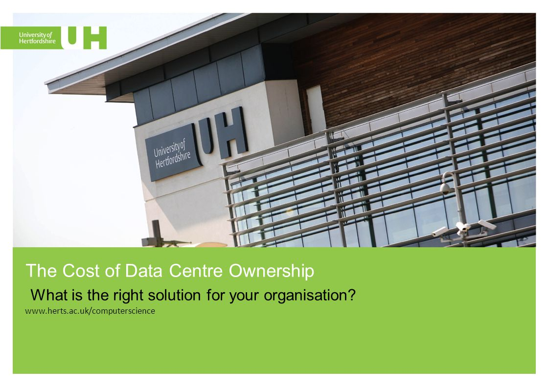 www.herts.ac.uk/computerscience The Cost of Data Centre Ownership What is the right solution for your organisation