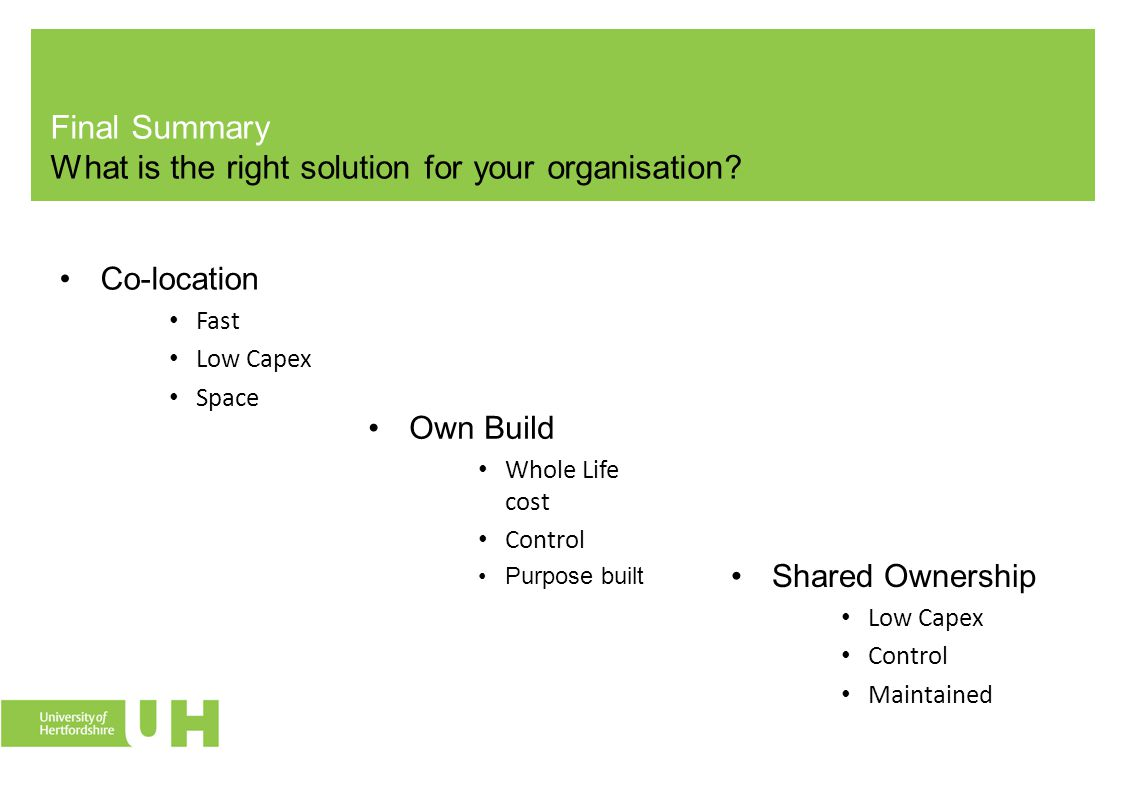 Final Summary What is the right solution for your organisation? Co-location Fast Low Capex Space Shared Ownership Low Capex Control Maintained Own Bui
