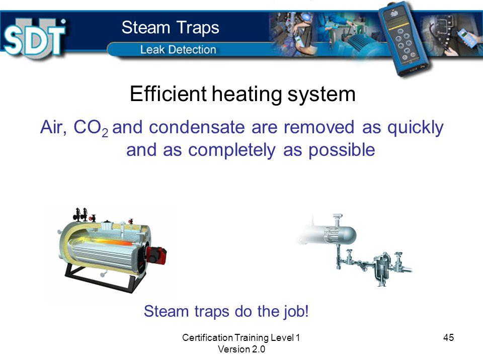 Certification Training Level 1 Version 2.0 44 Effects of condensate in a heating system Dramatic decrease in heat transfer capability of system Occurrence of water hammer in steam lines Steam Traps