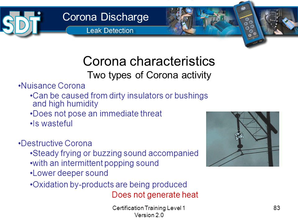 Certification Training Level 1 Version 2.0 82 Why locate corona discharge Leads to more serious electrical problems Breakdown of components - corrosion Unexpected shutdowns Fire and explosion Waste of electricity Corona Discharge