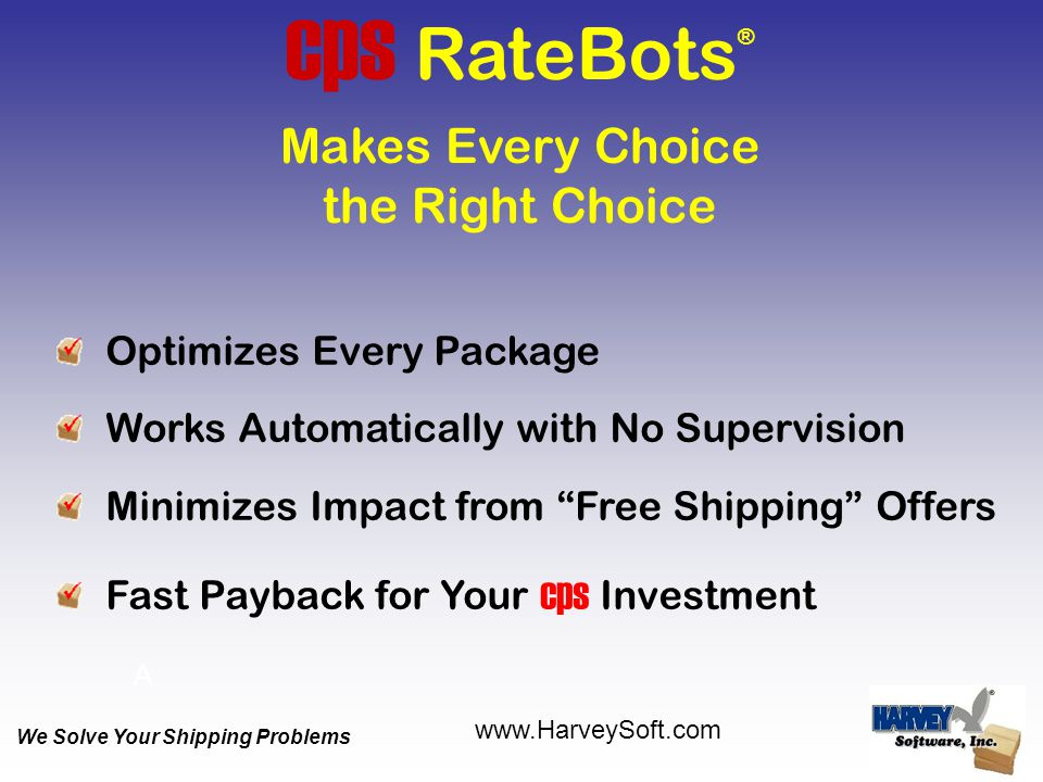 Optimizes Every Package Works Automatically with No Supervision Minimizes Impact from Free Shipping Offers Fast Payback for Your cps Investment cps RateBots ® Makes Every Choice the Right Choice A We Solve Your Shipping Problems www.HarveySoft.com