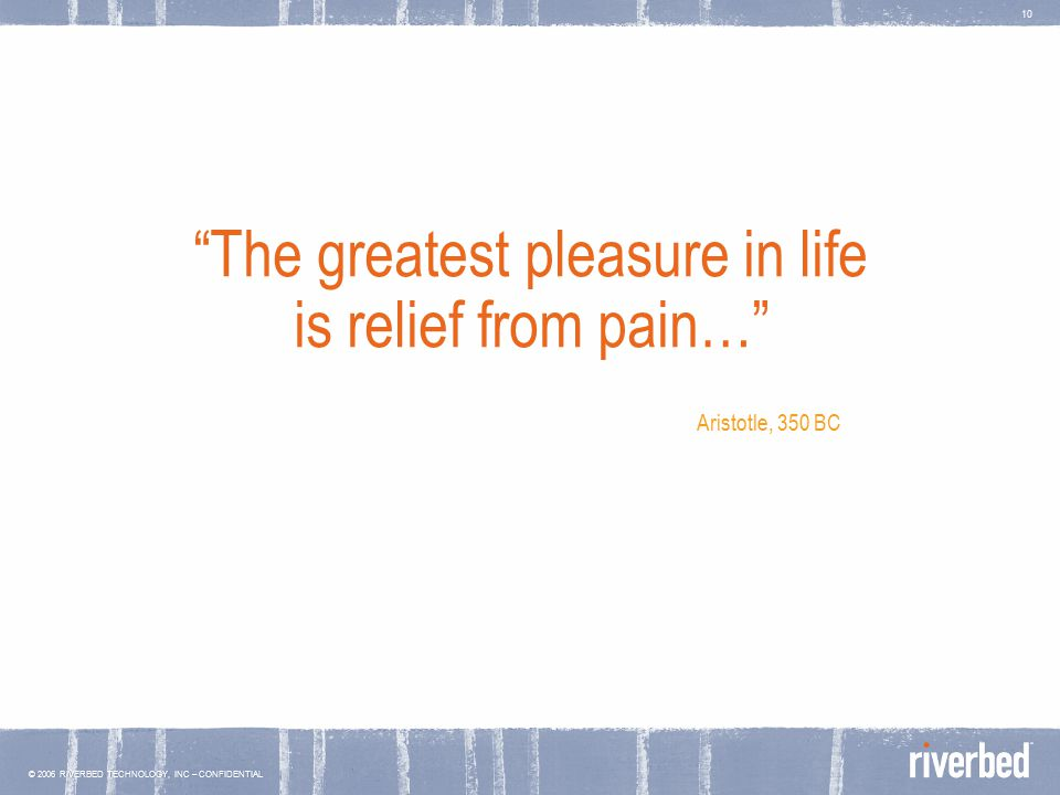 © 2006 RIVERBED TECHNOLOGY, INC – CONFIDENTIAL 10 The greatest pleasure in life is relief from pain… Aristotle, 350 BC