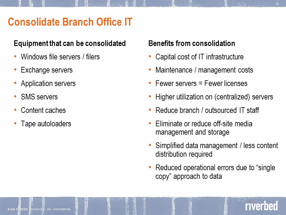 © 2006 RIVERBED TECHNOLOGY, INC – CONFIDENTIAL 13 Consolidate Branch Office IT Equipment that can be consolidated Windows file servers / filers Exchange servers Application servers SMS servers Content caches Tape autoloaders Benefits from consolidation Capital cost of IT infrastructure Maintenance / management costs Fewer servers = Fewer licenses Higher utilization on (centralized) servers Reduce branch / outsourced IT staff Eliminate or reduce off-site media management and storage Simplified data management / less content distribution required Reduced operational errors due to single copy approach to data