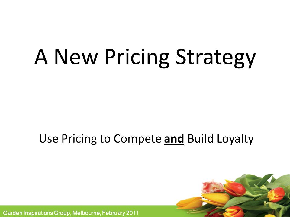 Garden Inspirations Group, Melbourne, February 2011 A New Pricing Strategy Use Pricing to Compete and Build Loyalty