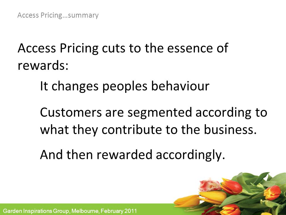 Garden Inspirations Group, Melbourne, February 2011 Access Pricing…summary Access Pricing cuts to the essence of rewards: It changes peoples behaviour Customers are segmented according to what they contribute to the business.