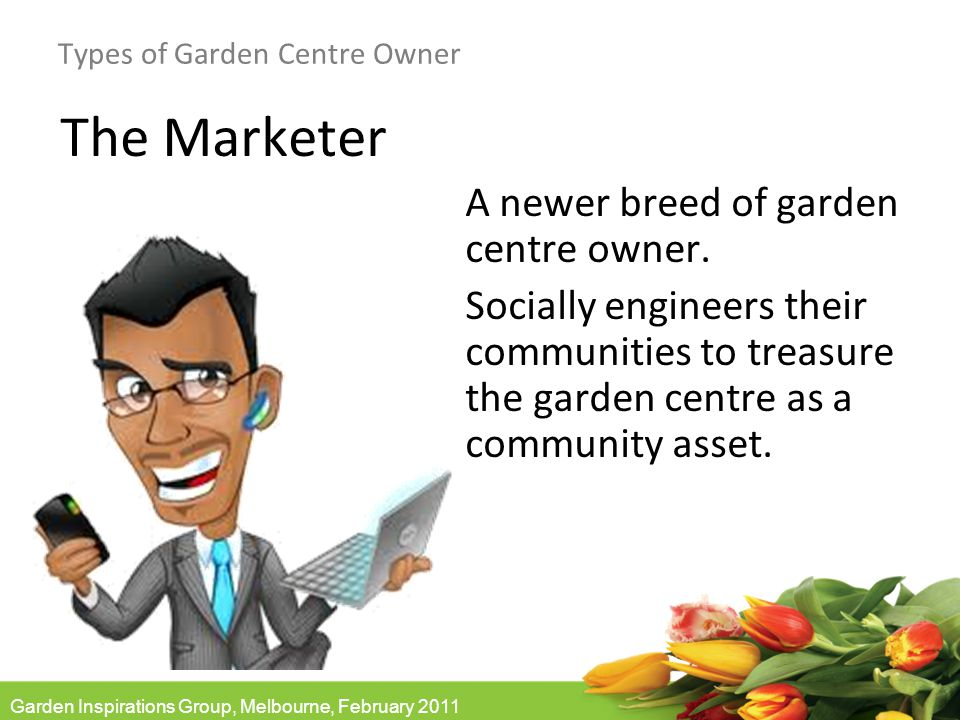 Garden Inspirations Group, Melbourne, February 2011 Types of Garden Centre Owner The Marketer A newer breed of garden centre owner.