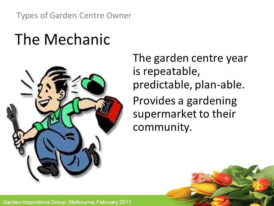 Garden Inspirations Group, Melbourne, February 2011 Types of Garden Centre Owner The Mechanic The garden centre year is repeatable, predictable, plan-able.