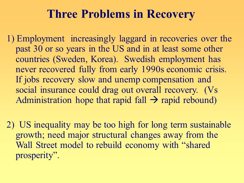 Three Problems in Recovery 1) Employment increasingly laggard in recoveries over the past 30 or so years in the US and in at least some other countries (Sweden, Korea).