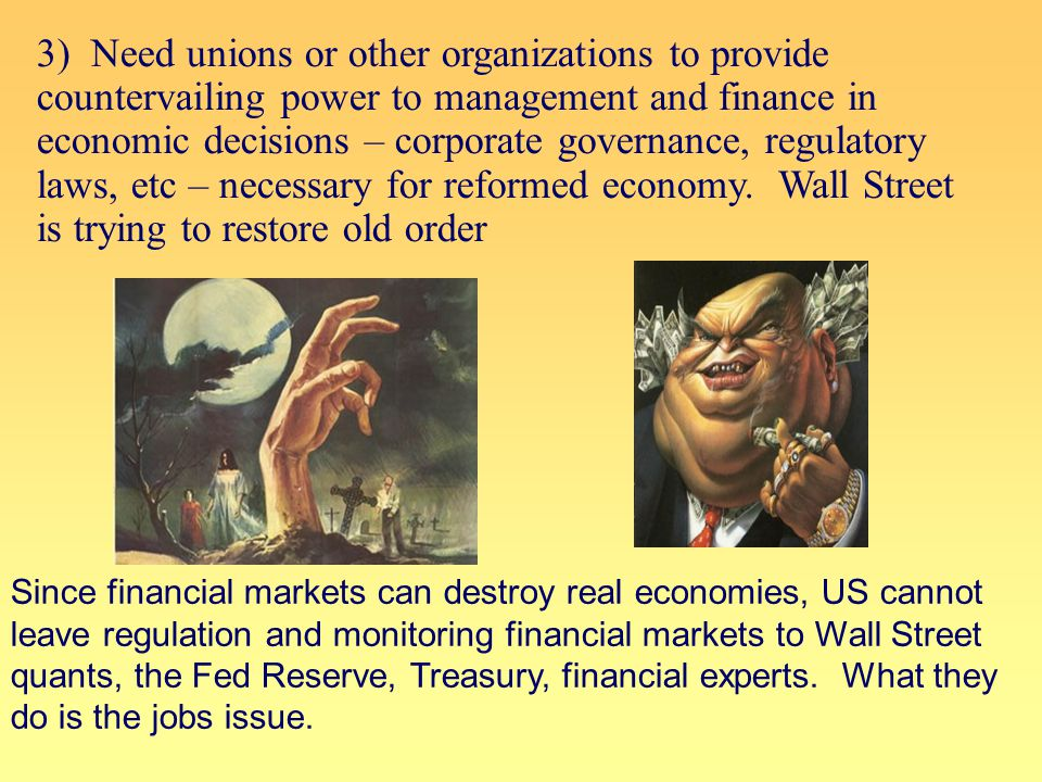 3) Need unions or other organizations to provide countervailing power to management and finance in economic decisions – corporate governance, regulatory laws, etc – necessary for reformed economy.