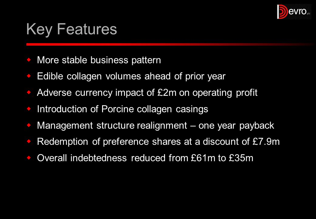 Key Features  More stable business pattern  Edible collagen volumes ahead of prior year  Adverse currency impact of £2m on operating profit  Introduction of Porcine collagen casings  Management structure realignment – one year payback  Redemption of preference shares at a discount of £7.9m  Overall indebtedness reduced from £61m to £35m