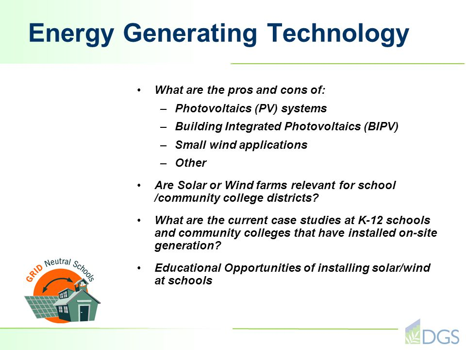 Energy Generating Technology What are the pros and cons of: –Photovoltaics (PV) systems –Building Integrated Photovoltaics (BIPV) –Small wind applications –Other Are Solar or Wind farms relevant for school /community college districts.