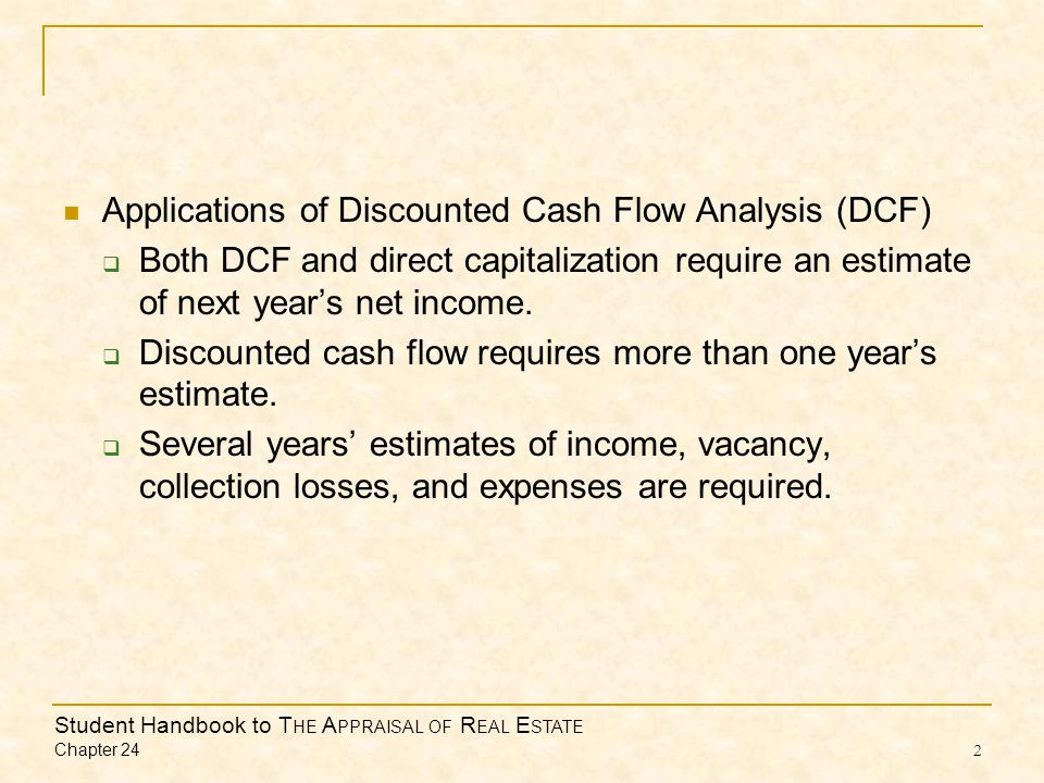 Student Handbook to T HE A PPRAISAL OF R EAL E STATE Chapter 24 2 Applications of Discounted Cash Flow Analysis (DCF)  Both DCF and direct capitalization require an estimate of next year's net income.