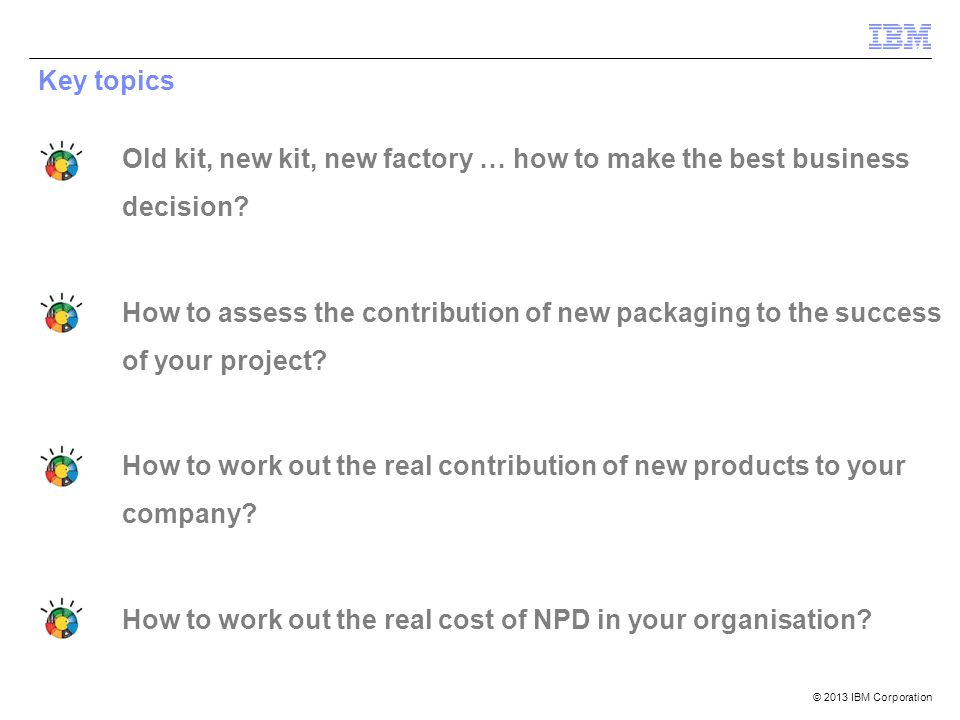 © 2013 IBM Corporation Key topics Old kit, new kit, new factory … how to make the best business decision.