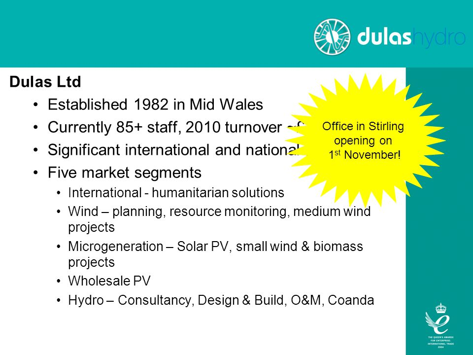 Dulas Ltd Established 1982 in Mid Wales Currently 85+ staff, 2010 turnover ~£20m Significant international and national presence Five market segments International - humanitarian solutions Wind – planning, resource monitoring, medium wind projects Microgeneration – Solar PV, small wind & biomass projects Wholesale PV Hydro – Consultancy, Design & Build, O&M, Coanda Office in Stirling opening on 1 st November!
