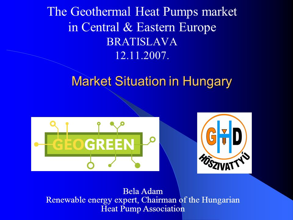 Market Situation in Hungary Market Situation in Hungary The Geothermal Heat Pumps market in Central & Eastern Europe BRATISLAVA 12.11.2007.