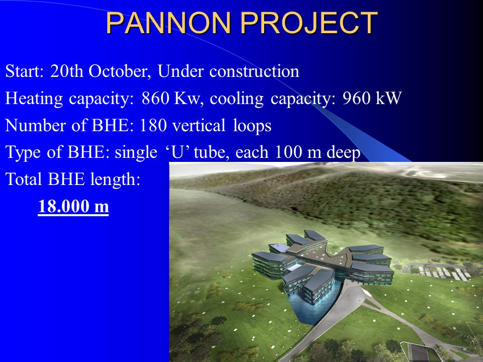 PANNON PROJECT Start: 20th October, Under construction Heating capacity: 860 Kw, cooling capacity: 960 kW Number of BHE: 180 vertical loops Type of BHE: single 'U' tube, each 100 m deep Total BHE length: 18.000 m