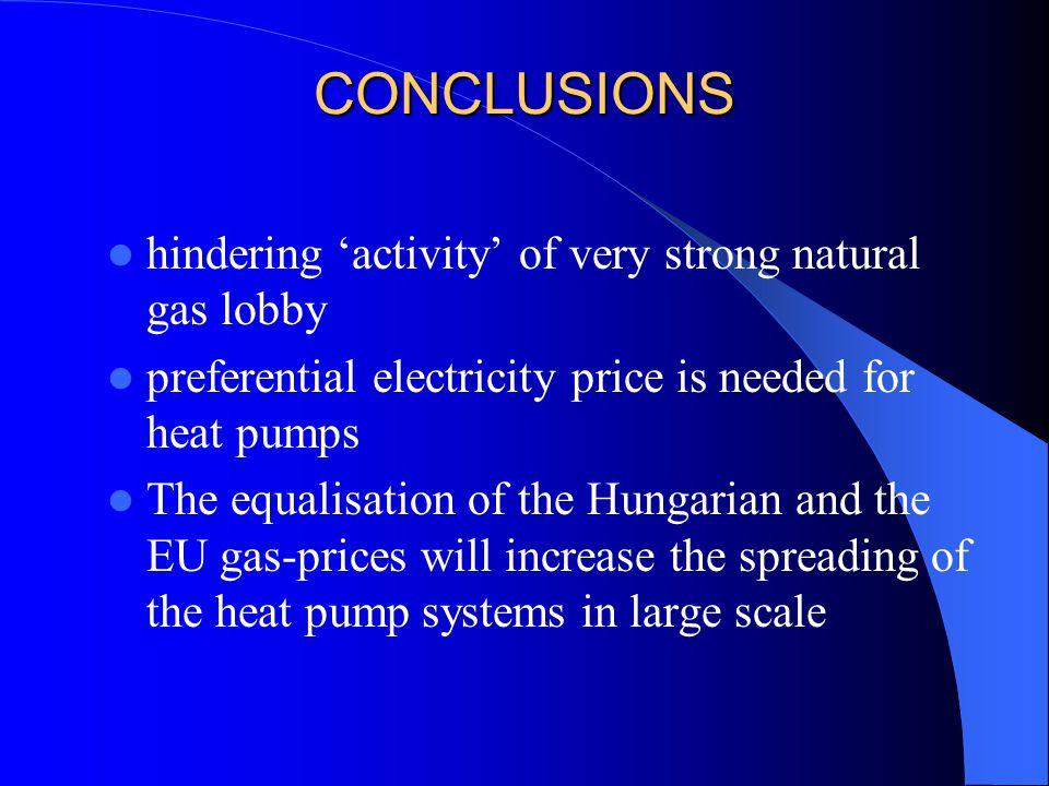 hindering 'activity' of very strong natural gas lobby preferential electricity price is needed for heat pumps The equalisation of the Hungarian and the EU gas-prices will increase the spreading of the heat pump systems in large scale CONCLUSIONS