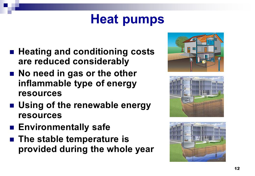 12 Heat pumps Heating and conditioning costs are reduced considerably No need in gas or the other inflammable type of energy resources Using of the re