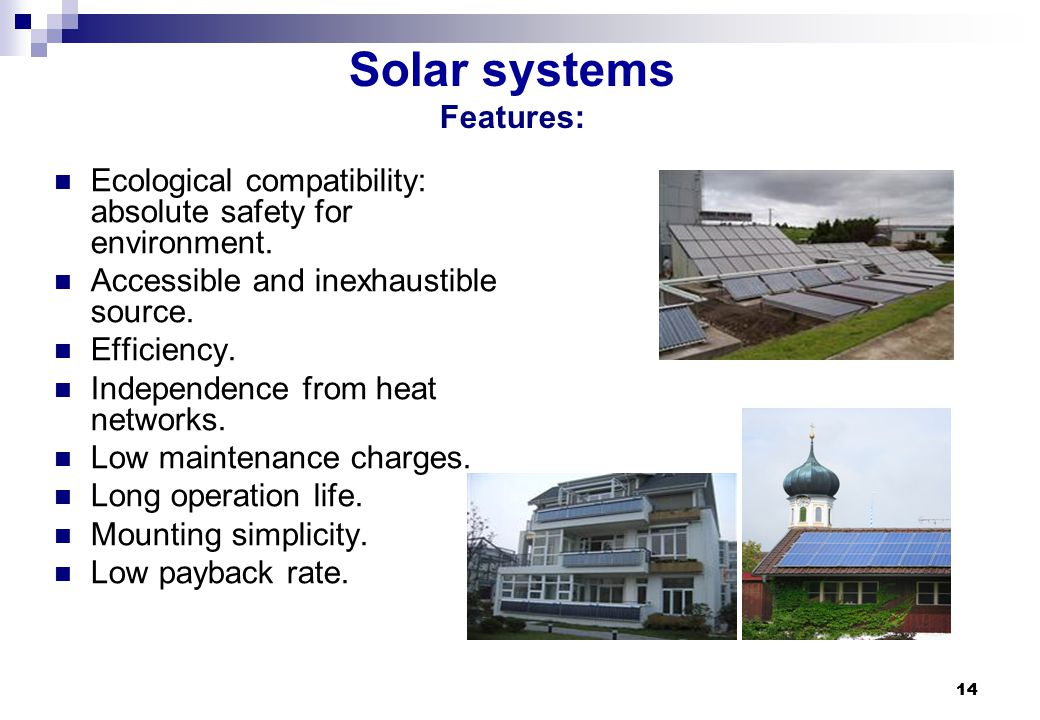 14 Solar systems Features: Ecological compatibility: absolute safety for environment. Accessible and inexhaustible source. Efficiency. Independence fr