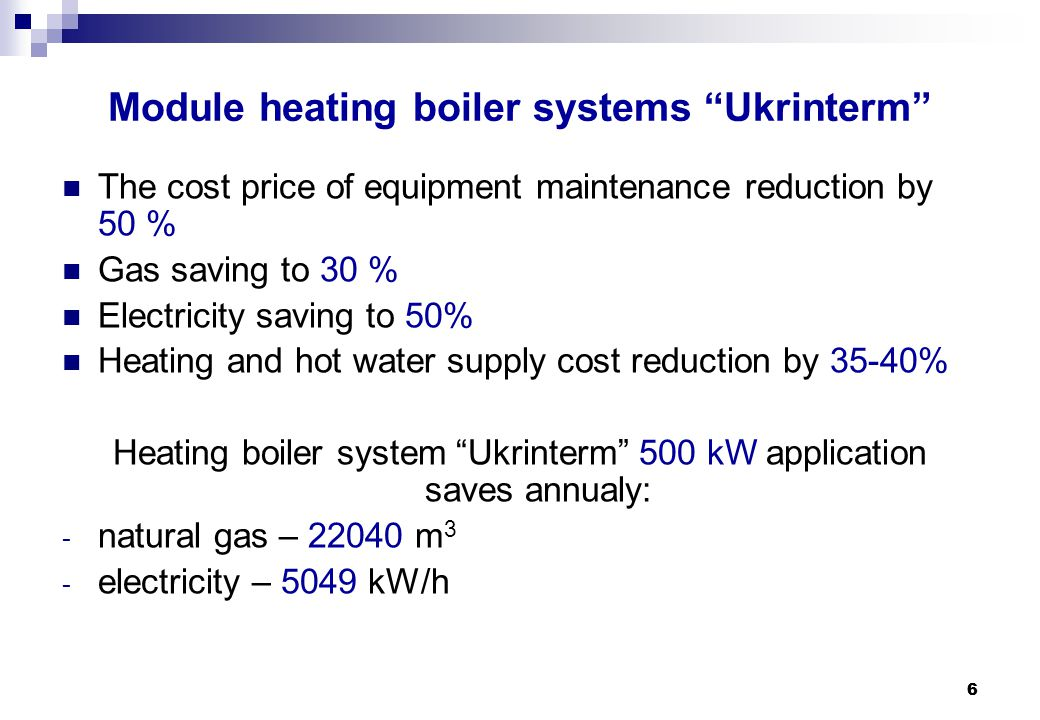 "6 6 Module heating boiler systems ""Ukrinterm"" The cost price of equipment maintenance reduction by 50 % Gas saving to 30 % Electricity saving to 50% H"