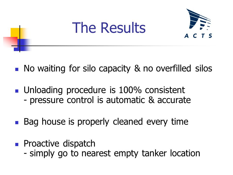 The Results No waiting for silo capacity & no overfilled silos Unloading procedure is 100% consistent - pressure control is automatic & accurate Bag house is properly cleaned every time Proactive dispatch - simply go to nearest empty tanker location