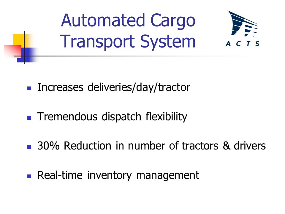 Automated Cargo Transport System Increases deliveries/day/tractor Tremendous dispatch flexibility 30% Reduction in number of tractors & drivers Real-time inventory management