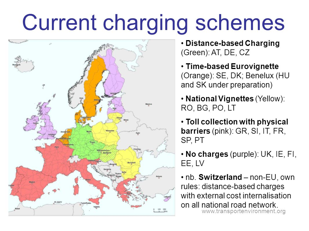 www.transportenvironment.org Distance-based Charging (Green): AT, DE, CZ Time-based Eurovignette (Orange): SE, DK; Benelux (HU and SK under preparation) National Vignettes (Yellow): RO, BG, PO, LT Toll collection with physical barriers (pink): GR, SI, IT, FR, SP, PT No charges (purple): UK, IE, FI, EE, LV nb.
