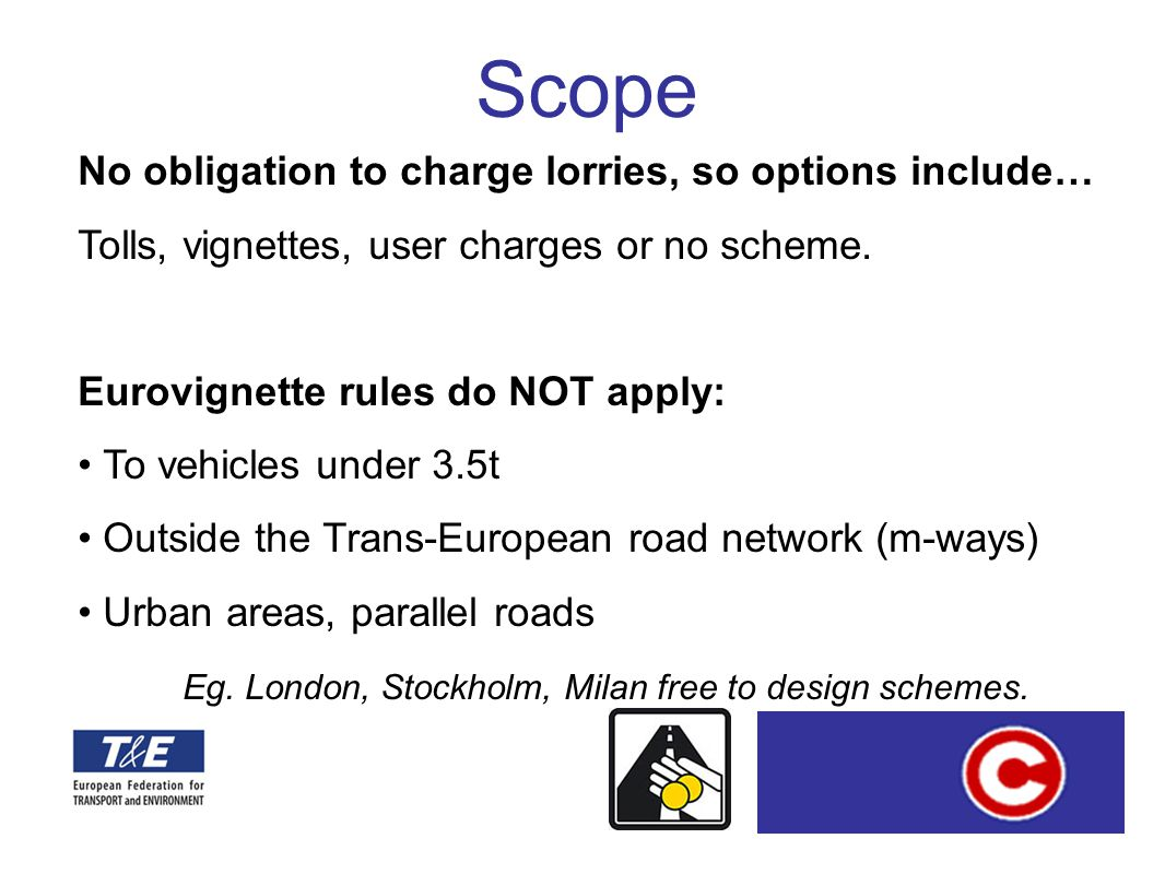 www.transportenvironment.org No obligation to charge lorries, so options include… Tolls, vignettes, user charges or no scheme. Eurovignette rules do N
