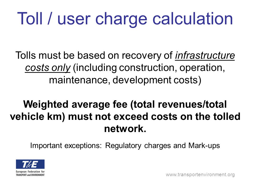 www.transportenvironment.org Toll / user charge calculation Tolls must be based on recovery of infrastructure costs only (including construction, operation, maintenance, development costs) Weighted average fee (total revenues/total vehicle km) must not exceed costs on the tolled network.