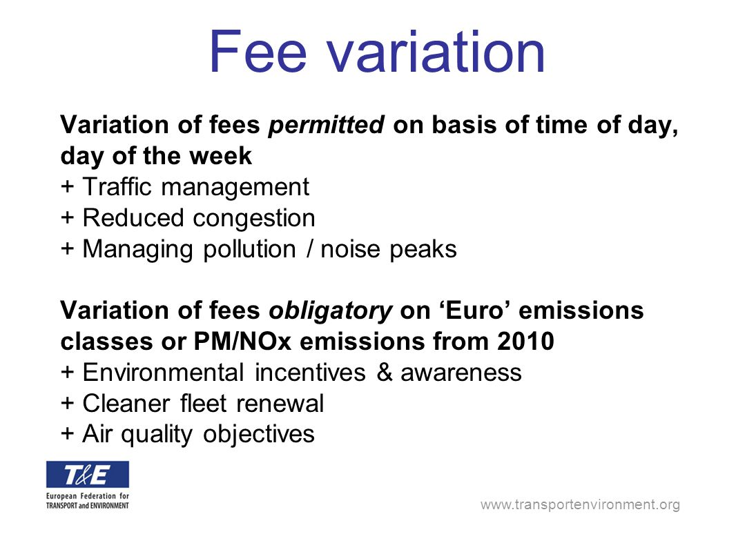 www.transportenvironment.org Fee variation Variation of fees permitted on basis of time of day, day of the week + Traffic management + Reduced congest