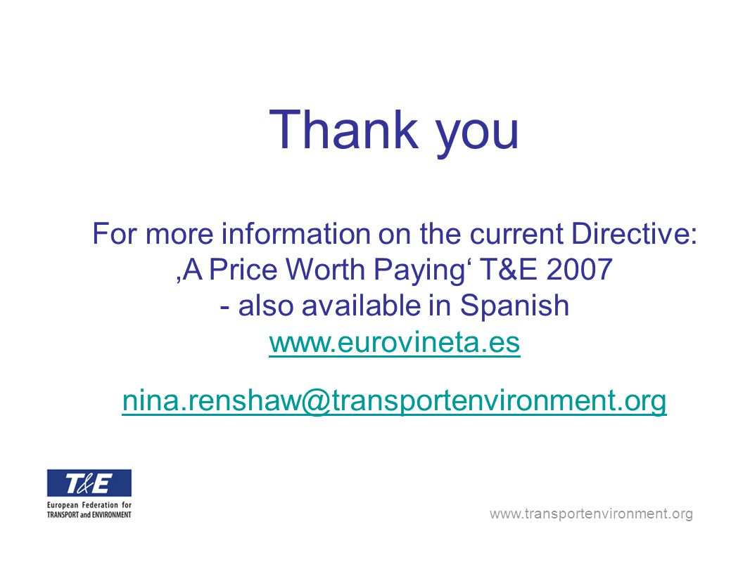 www.transportenvironment.org Thank you For more information on the current Directive: 'A Price Worth Paying' T&E 2007 - also available in Spanish www.eurovineta.es nina.renshaw@transportenvironment.org www.eurovineta.es nina.renshaw@transportenvironment.org