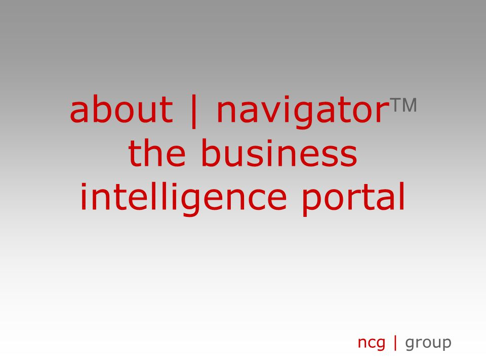 ncg | group about | navigator the business intelligence portal