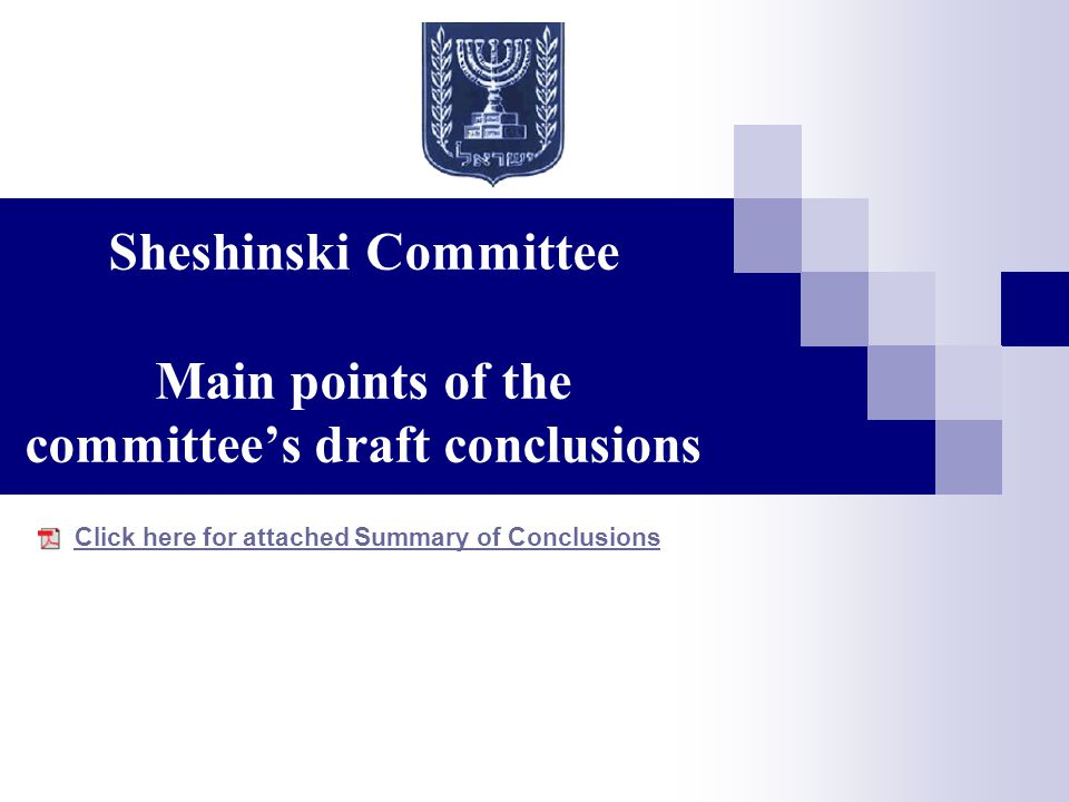 Sheshinski Committee Main points of the committee's draft conclusions Click here for attached Summary of Conclusions