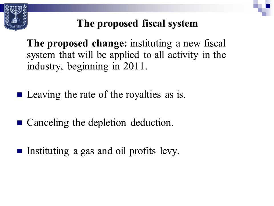 The proposed fiscal system The proposed change: instituting a new fiscal system that will be applied to all activity in the industry, beginning in 2011.