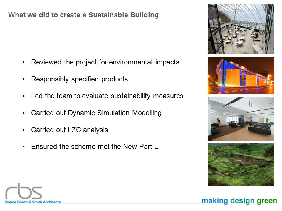 Reviewed the project for environmental impacts Responsibly specified products Led the team to evaluate sustainability measures Carried out Dynamic Simulation Modelling Carried out LZC analysis Ensured the scheme met the New Part L What we did to create a Sustainable Building