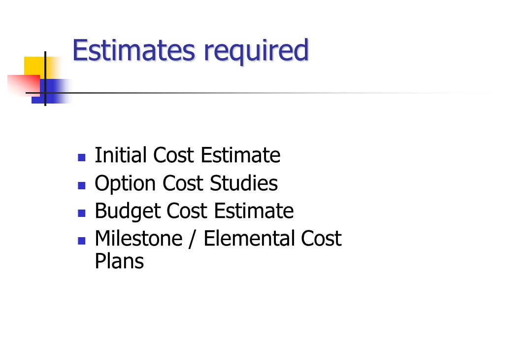 Estimates required Initial Cost Estimate Option Cost Studies Budget Cost Estimate Milestone / Elemental Cost Plans