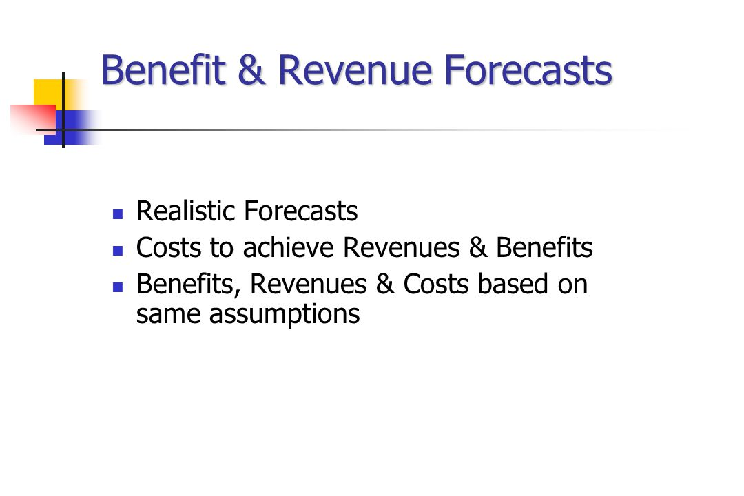 Benefit & Revenue Forecasts Realistic Forecasts Costs to achieve Revenues & Benefits Benefits, Revenues & Costs based on same assumptions