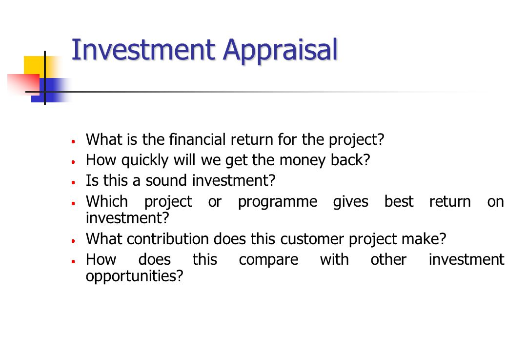 Investment Appraisal  What is the financial return for the project?  How quickly will we get the money back?  Is this a sound investment?  Which p