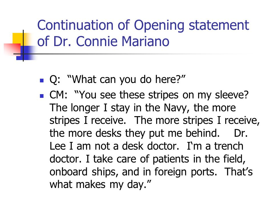 "Continuation of Opening statement of Dr. Connie Mariano Q: ""What can you do here?"" CM: ""You see these stripes on my sleeve? The longer I stay in the N"