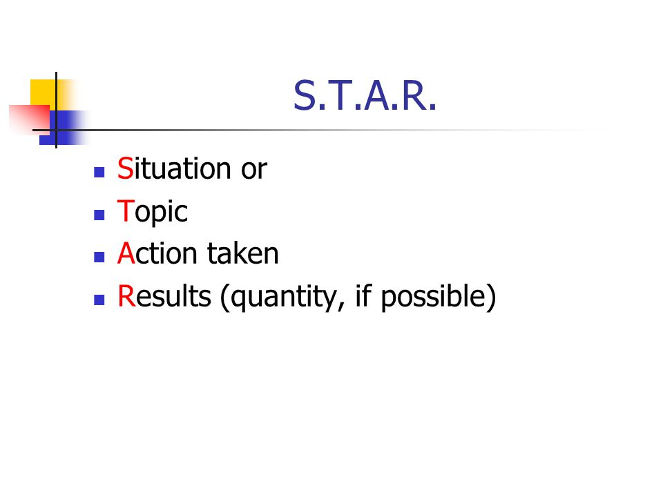 S.T.A.R. Situation or Topic Action taken Results (quantity, if possible)