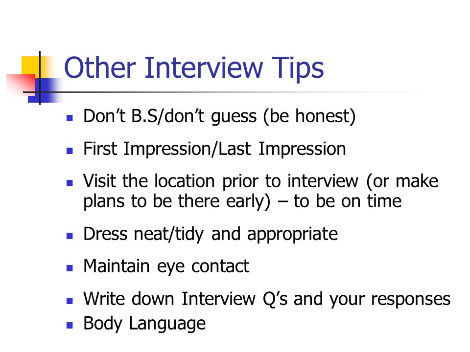 Other Interview Tips Don't B.S/don't guess (be honest) First Impression/Last Impression Visit the location prior to interview (or make plans to be the