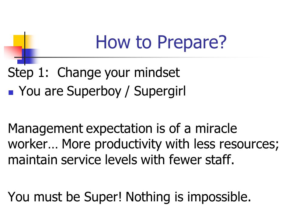 How to Prepare? Step 1: Change your mindset You are Superboy / Supergirl Management expectation is of a miracle worker… More productivity with less re