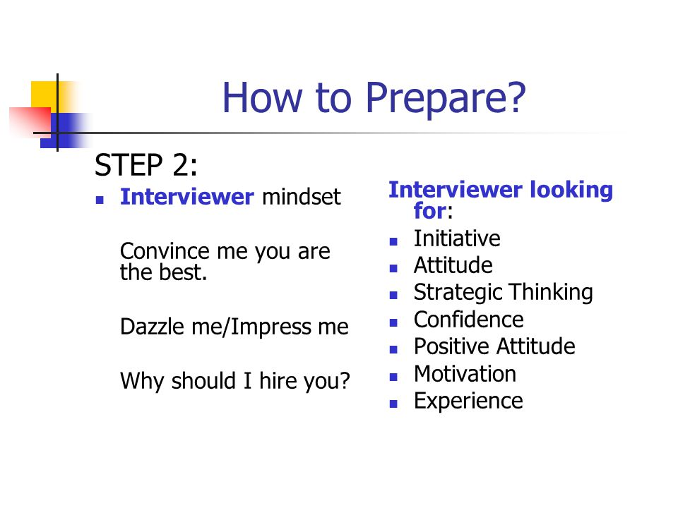 How to Prepare? STEP 2: Interviewer mindset Convince me you are the best. Dazzle me/Impress me Why should I hire you? Interviewer looking for: Initiat