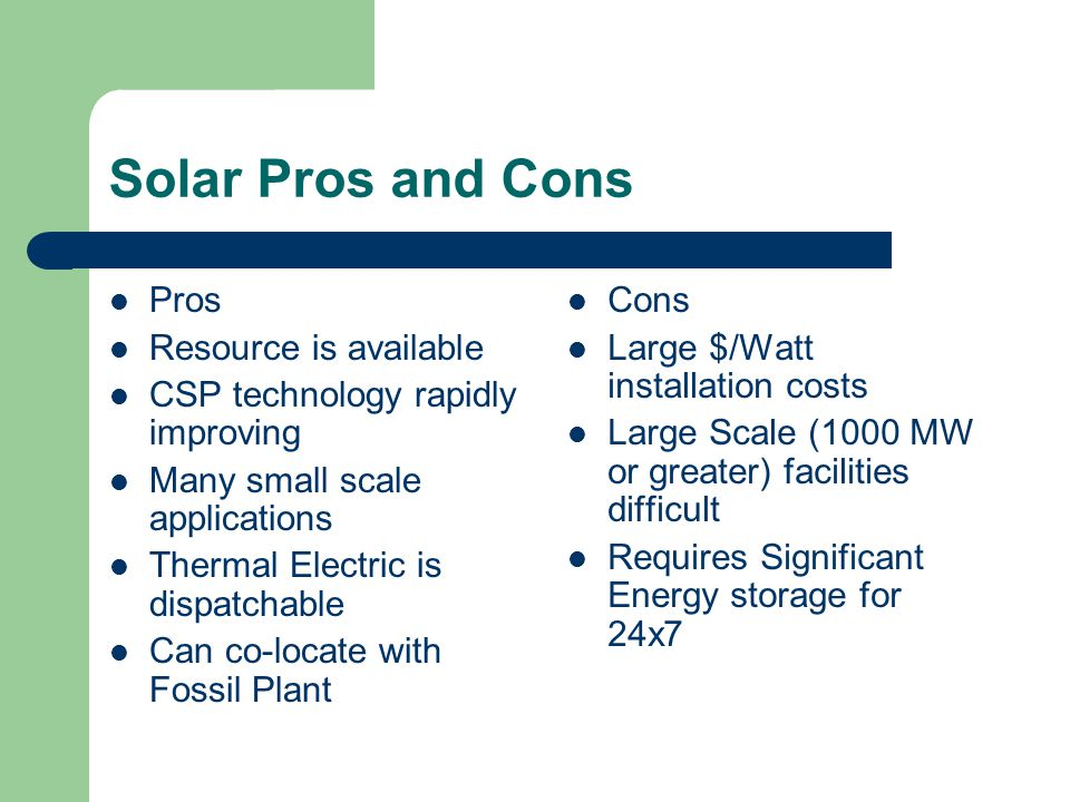 Solar Pros and Cons Pros Resource is available CSP technology rapidly improving Many small scale applications Thermal Electric is dispatchable Can co-locate with Fossil Plant Cons Large $/Watt installation costs Large Scale (1000 MW or greater) facilities difficult Requires Significant Energy storage for 24x7