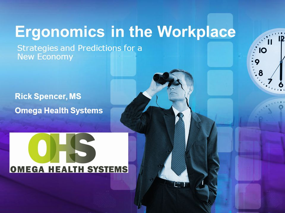 Ergonomics in the Workplace Strategies and Predictions for a New Economy Rick Spencer, MS Omega Health Systems