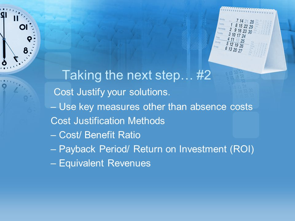 Taking the next step… #2 Cost Justify your solutions. – Use key measures other than absence costs Cost Justification Methods – Cost/ Benefit Ratio – P